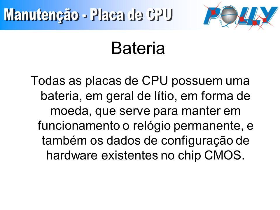 Bateria Todas as placas de CPU possuem uma bateria, em geral de lítio, em forma de moeda, que serve para manter em funcionamento o relógio permanente,