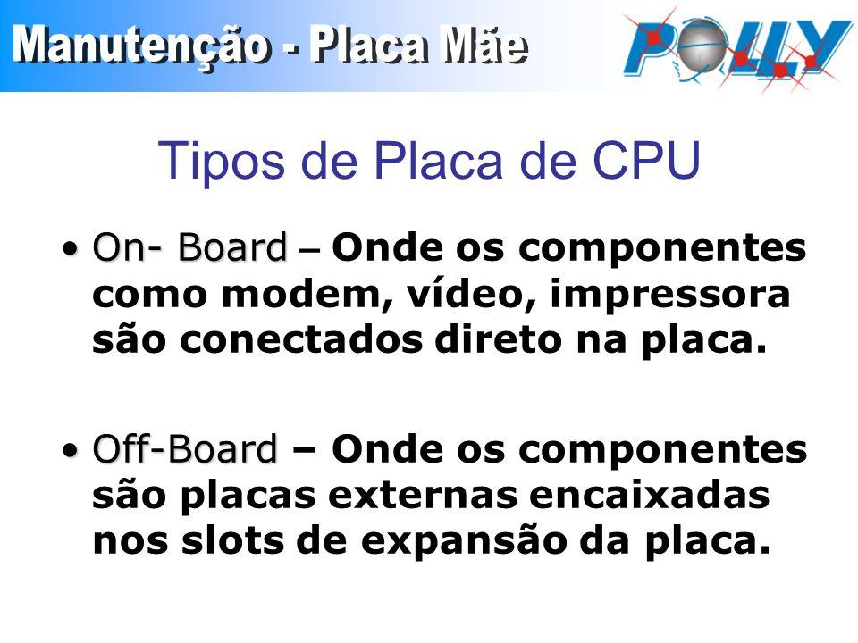 Tipos de Placa de CPU On- BoardOn- Board – Onde os componentes como modem, vídeo, impressora são conectados direto na placa. Off-BoardOff-Board – Onde