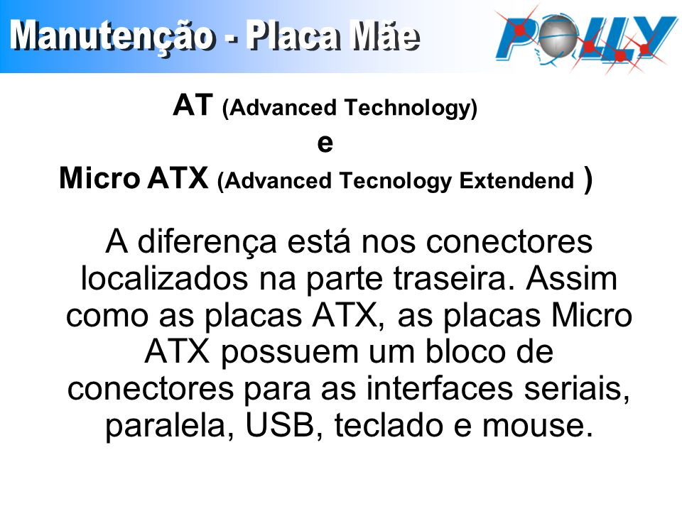 AT (Advanced Technology) e Micro ATX (Advanced Tecnology Extendend ) A diferença está nos conectores localizados na parte traseira. Assim como as plac