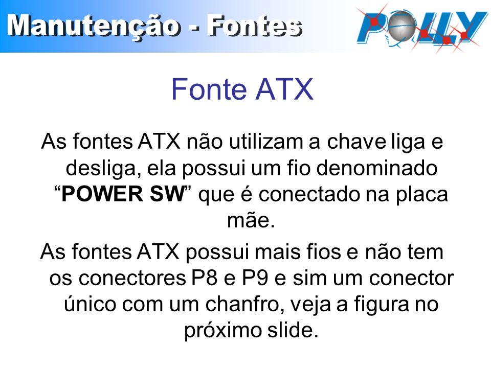 As fontes ATX não utilizam a chave liga e desliga, ela possui um fio denominadoPOWER SW que é conectado na placa mãe. As fontes ATX possui mais fios e