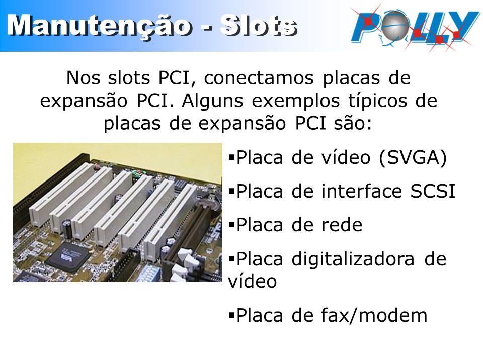 Nos slots PCI, conectamos placas de expansão PCI. Alguns exemplos típicos de placas de expansão PCI são: Placa de vídeo (SVGA) Placa de interface SCSI
