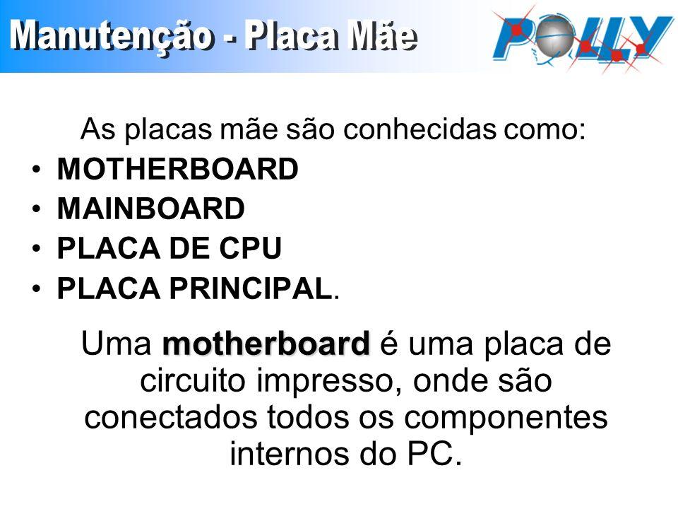 As placas mãe são conhecidas como: MOTHERBOARD MAINBOARD PLACA DE CPU PLACA PRINCIPAL. motherboard Uma motherboard é uma placa de circuito impresso, o