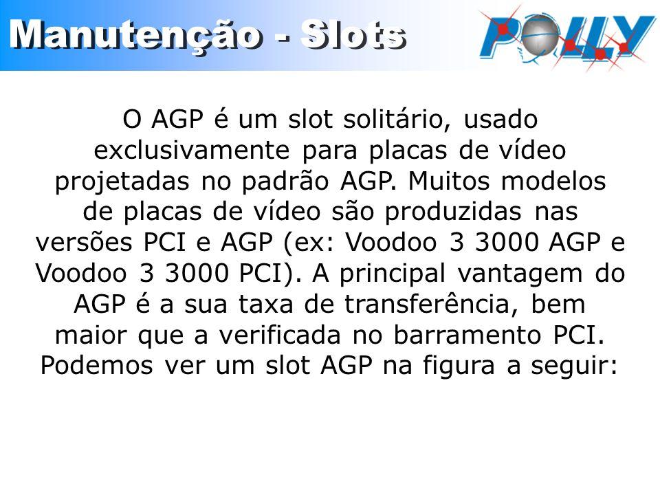 O AGP é um slot solitário, usado exclusivamente para placas de vídeo projetadas no padrão AGP. Muitos modelos de placas de vídeo são produzidas nas ve