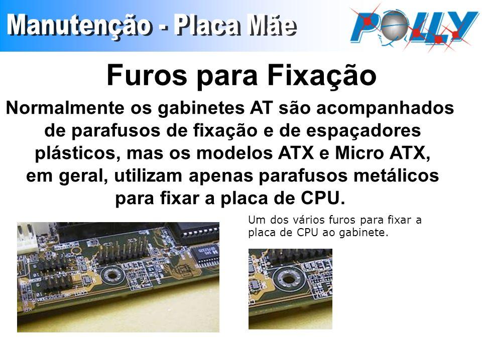 Furos para Fixação Normalmente os gabinetes AT são acompanhados de parafusos de fixação e de espaçadores plásticos, mas os modelos ATX e Micro ATX, em