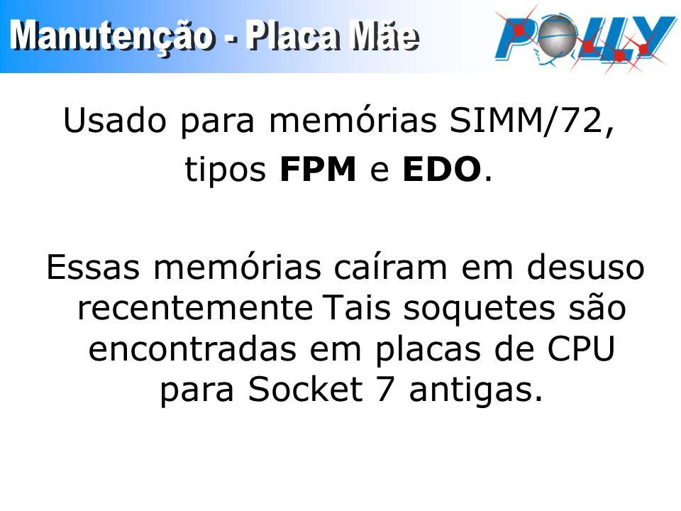 Usado para memórias SIMM/72, tipos FPM e EDO. Essas memórias caíram em desuso recentemente Tais soquetes são encontradas em placas de CPU para Socket