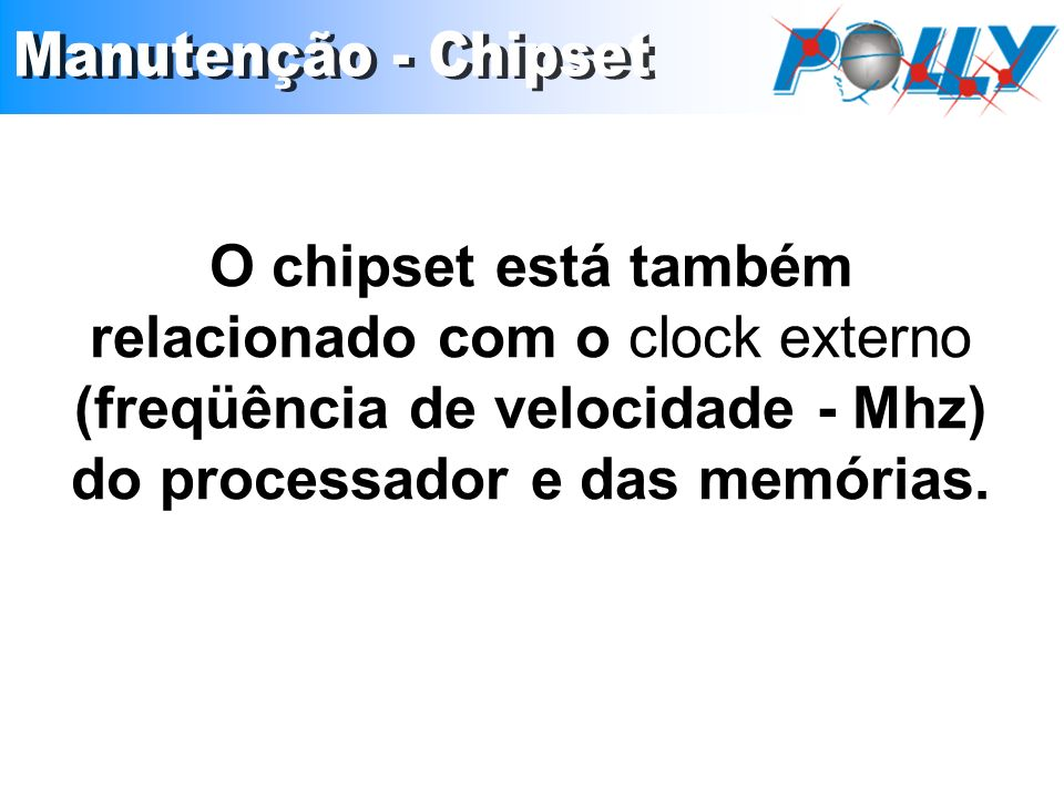 O chipset está também relacionado com o clock externo (freqüência de velocidade - Mhz) do processador e das memórias.