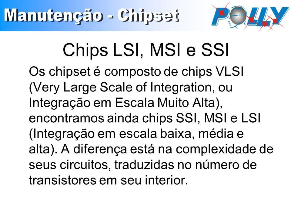 Chips LSI, MSI e SSI Os chipset é composto de chips VLSI (Very Large Scale of Integration, ou Integração em Escala Muito Alta), encontramos ainda chi