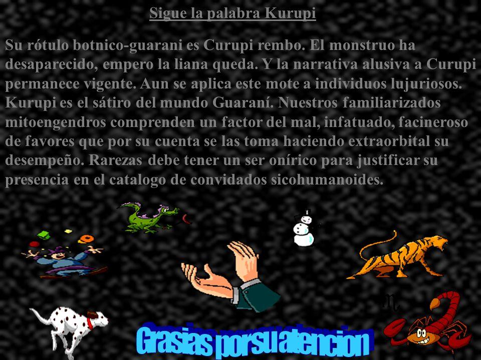 Continua la palabra de Kurupi Aquí tenemos uno de ellos. Uno de los siete monstruos de la mas antigua temática antropomórfica Guaraní merece todo un e