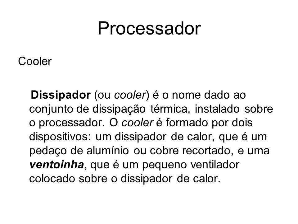 Processador Cooler Dissipador (ou cooler) é o nome dado ao conjunto de dissipação térmica, instalado sobre o processador. O cooler é formado por dois