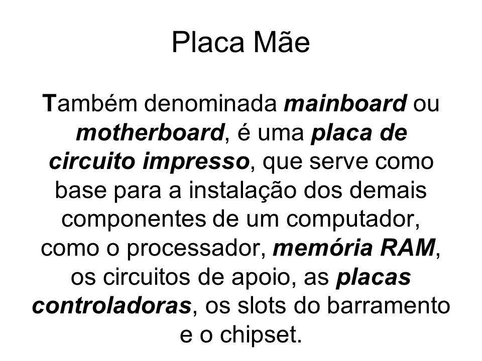 Placa Mãe Também denominada mainboard ou motherboard, é uma placa de circuito impresso, que serve como base para a instalação dos demais componentes d
