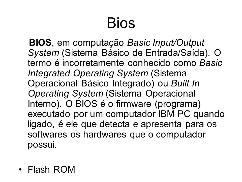 Bios BIOS, em computação Basic Input/Output System (Sistema Básico de Entrada/Saída). O termo é incorretamente conhecido como Basic Integrated Operati