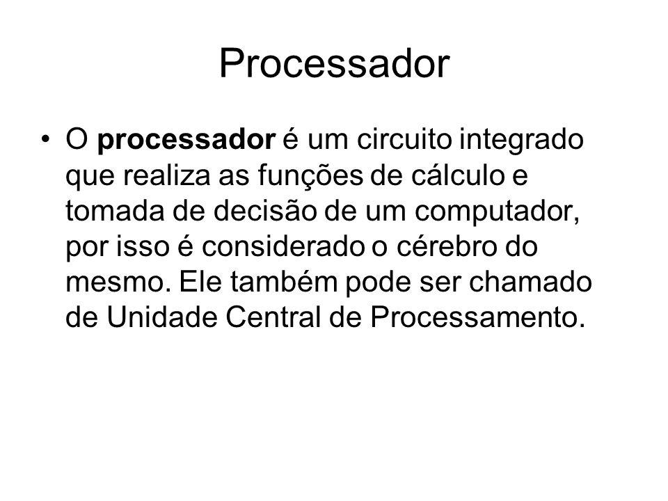 Processador O processador é um circuito integrado que realiza as funções de cálculo e tomada de decisão de um computador, por isso é considerado o cér