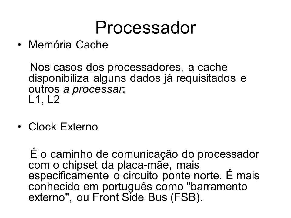 Processador Memória Cache Nos casos dos processadores, a cache disponibiliza alguns dados já requisitados e outros a processar; L1, L2 Clock Externo É