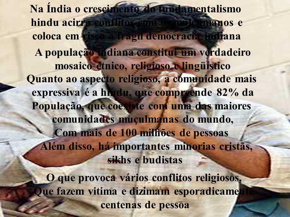 Na Índia o crescimento do fundamentalismo hindu acirra conflitos com os mulçumanos e coloca em risco a frágil democracia indiana Além disso, há importantes minorias cristãs, sikhs e budistas A população indiana constitui um verdadeiro mosaico étnico, religioso e lingüístico Quanto ao aspecto religioso, a comunidade mais expressiva é a hindu, que compreende 82% da População, que coexiste com uma das maiores comunidades muçulmanas do mundo, Com mais de 100 milhões de pessoas O que provoca vários conflitos religiosos, Que fazem vitima e dizimam esporadicamente centenas de pessoa