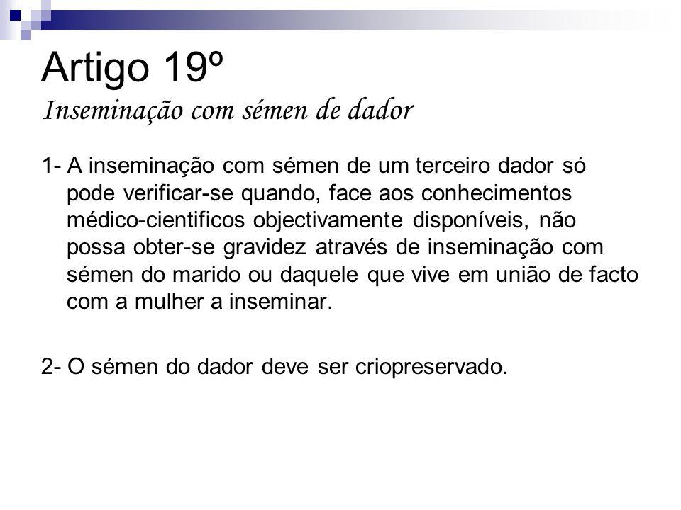 Artigo 19º Inseminação com sémen de dador 1- A inseminação com sémen de um terceiro dador só pode verificar-se quando, face aos conhecimentos médico-c
