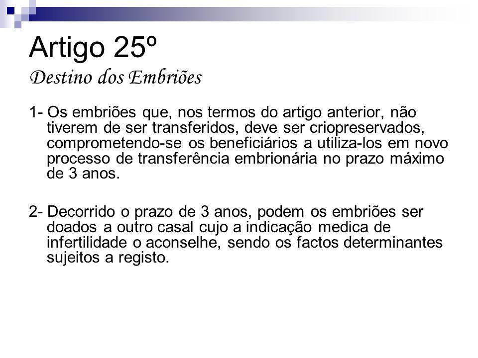 Artigo 25º Destino dos Embriões 1- Os embriões que, nos termos do artigo anterior, não tiverem de ser transferidos, deve ser criopreservados, comprome