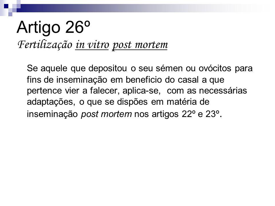Artigo 26º Fertilização in vitro post mortem Se aquele que depositou o seu sémen ou ovócitos para fins de inseminação em beneficio do casal a que pert