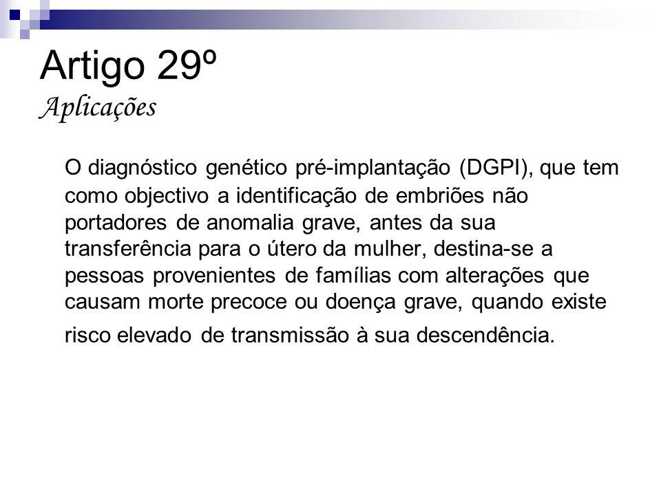 Artigo 29º Aplicações O diagnóstico genético pré-implantação (DGPI), que tem como objectivo a identificação de embriões não portadores de anomalia gra