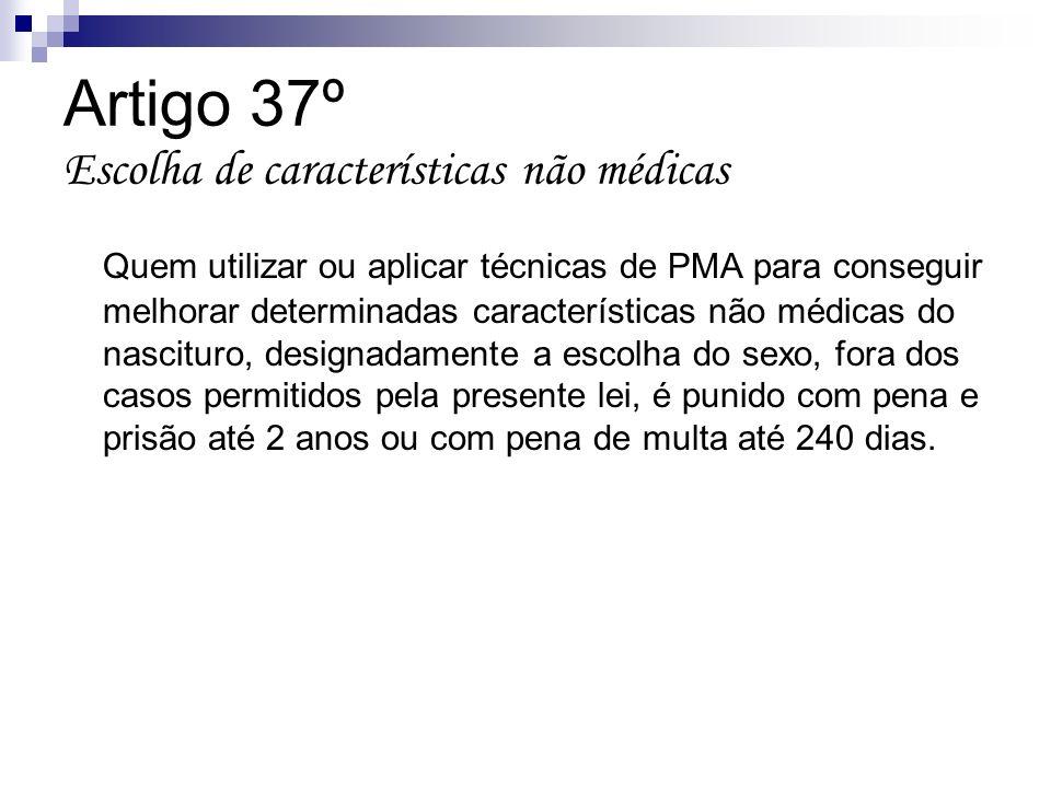 Artigo 37º Escolha de características não médicas Quem utilizar ou aplicar técnicas de PMA para conseguir melhorar determinadas características não mé