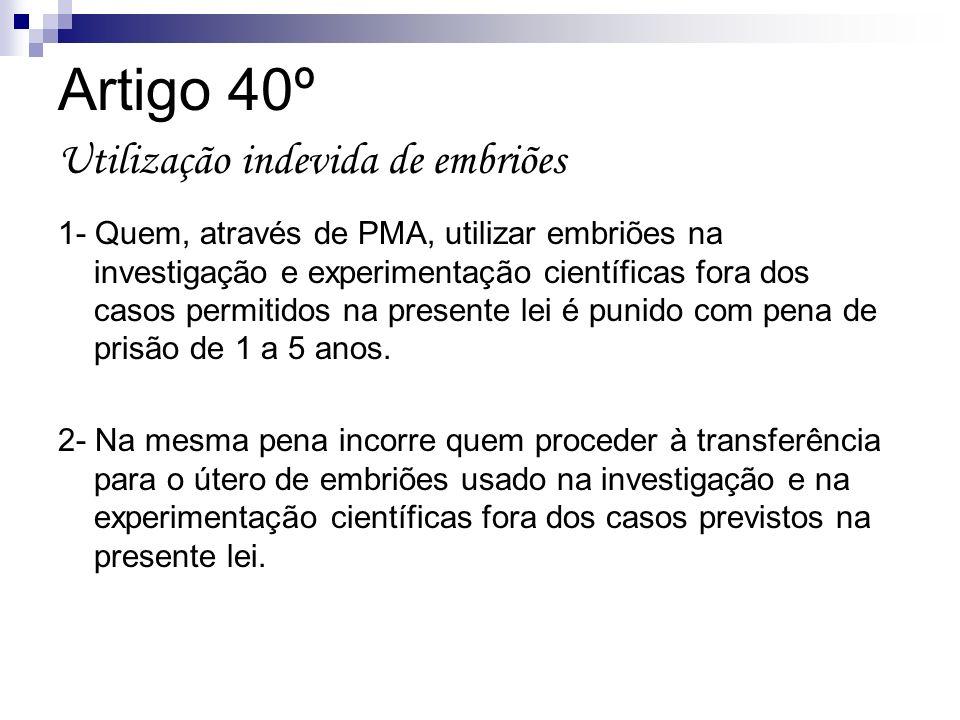 Artigo 40º Utilização indevida de embriões 1- Quem, através de PMA, utilizar embriões na investigação e experimentação científicas fora dos casos perm