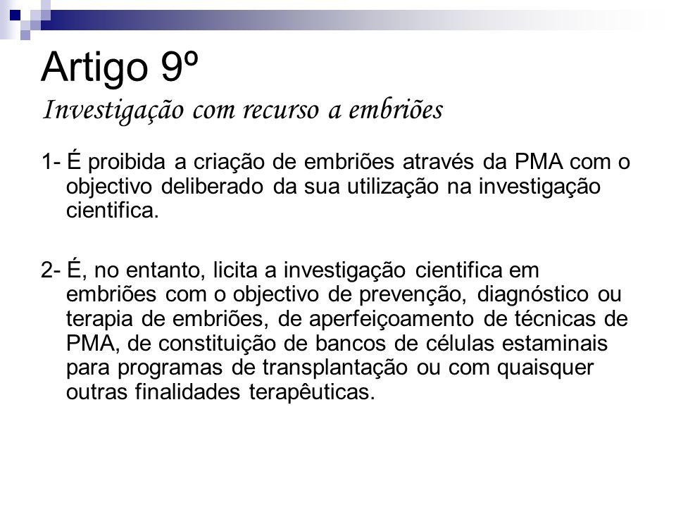 Artigo 9º Investigação com recurso a embriões 1- É proibida a criação de embriões através da PMA com o objectivo deliberado da sua utilização na inves