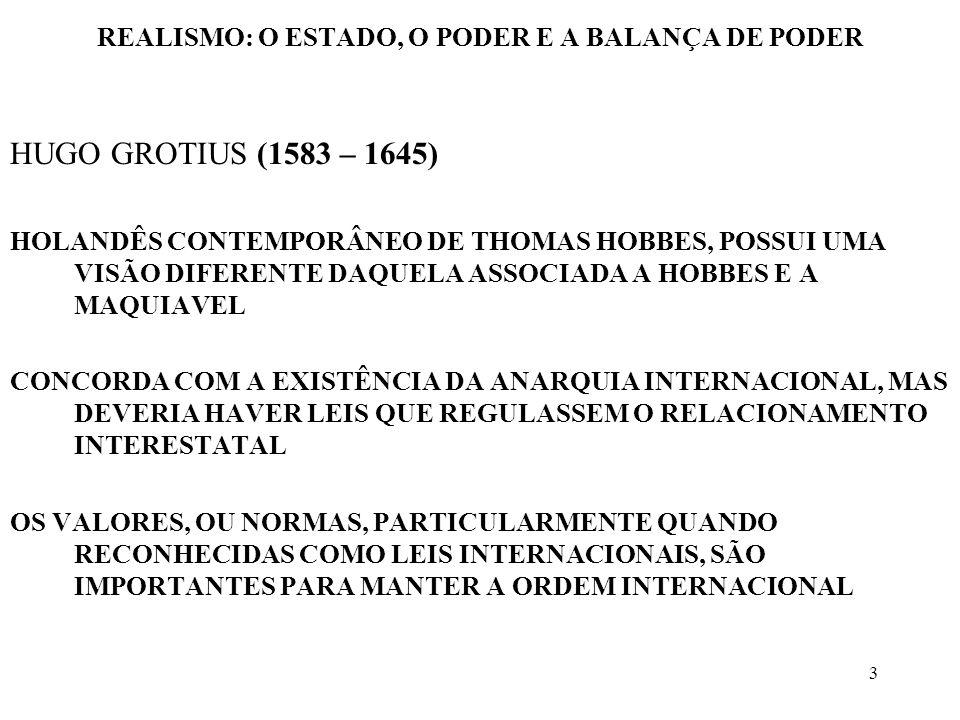 4 REALISMO: O ESTADO, O PODER E A BALANÇA DE PODER HUGO GROTIUS (1583 – 1645) AS FONTES DA LEI INTERNACIONAL SERIAM AS PRÁTICAS HABITUAIS E REGRAS ACORDADAS ENTRE OS DIVERSOS ESTADOS ESTA LEI INTERNACIONAL SERIA CUMPRIDA, INDEPENDENTE DE HAVER UMA AUTORIDADE SUPERIOR – PACTA SUNT SERVANDA MUDANDO AS CIRCUNSTÂNCIAS, DEVE-SE MUDAR AS LEIS PARA GROTIUS, A ORDEM E AS QUESTÕES DE PAZ E GUERRA ENVOLVEM PODER E VALORES A HERANÇA GROTIANA É RECLAMADA TANTO POR REALISTAS COMO POR PLURALISTAS