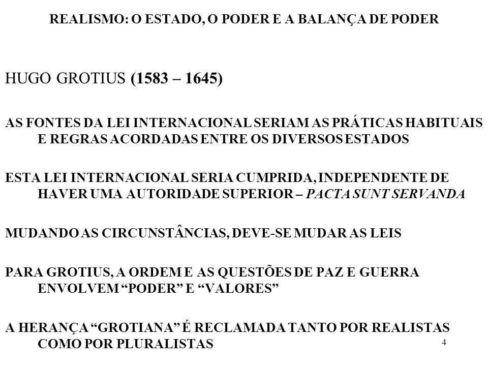 15 REALISMO: O ESTADO, O PODER E A BALANÇA DE PODER SISTEMA SISTEMA COMO INTERAÇÕES NUM ESTUDO EFETUADO POR RUMMEL, 94 VARIÁVEIS FORAM CATEGORIZADAS COMO MILITARES, CONFLITOS INTERNACIONAIS, COLABORAÇÃO INTERNACIONAL, COLONIALISMO, COMUNICAÇÃO, E ORGANIZAÇÕES INTERNACIONAIS, ENVOLVENDO 82 PAÍSES SEGUNDO OS PESQUISADORES, OS RESULTADOS PRELIMINARES INDICAVAM: –O CONFLITO NÃO É UMA CONSEQUÊNCIA NECESSÁRIA DO CRESCIMENTO DAS RELAÇÕES EXTERNAS –A ORÍGEM DO CONFLITO EXTERNO RESIDE FORA DO ESTADO E NÃO NO SEU INTERIOR PORTANTO, O COMPORTAMENTO CONFLITUAL É, PRIMARIAMENTE, RELACIONAL.