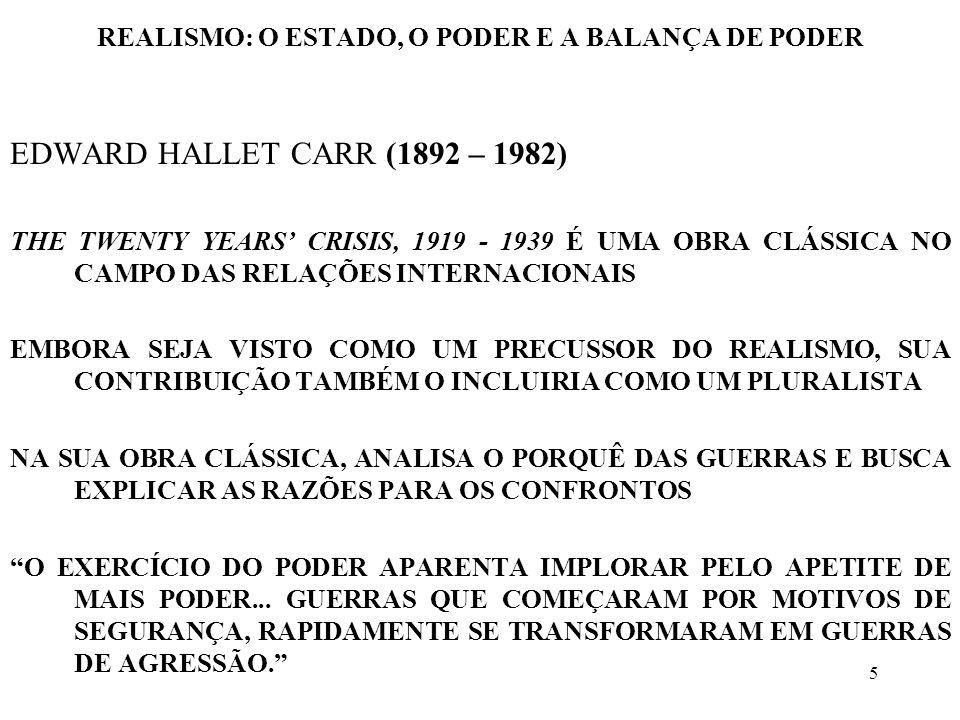 6 REALISMO: O ESTADO, O PODER E A BALANÇA DE PODER EDWARD HALLET CARR (1892 – 1982) PARA CARR, A POLÍTICA É FEITA DE DOIS ELEMENTOS INTERDEPENDENTES E INSEPARÁVEIS: UTOPIA E REALIDADE, VALORES E PODER EM FUNÇÃO DE APONTAR AS FRAQUEZAS DO UTOPISMO E DO REALISMO, É SIMULTANEAMENTE VISTO COMO INFLUENCIADOR TANTO DOS REALISTAS COMO DOS NÃO REALISTAS