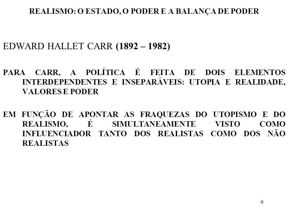 6 REALISMO: O ESTADO, O PODER E A BALANÇA DE PODER EDWARD HALLET CARR (1892 – 1982) PARA CARR, A POLÍTICA É FEITA DE DOIS ELEMENTOS INTERDEPENDENTES E