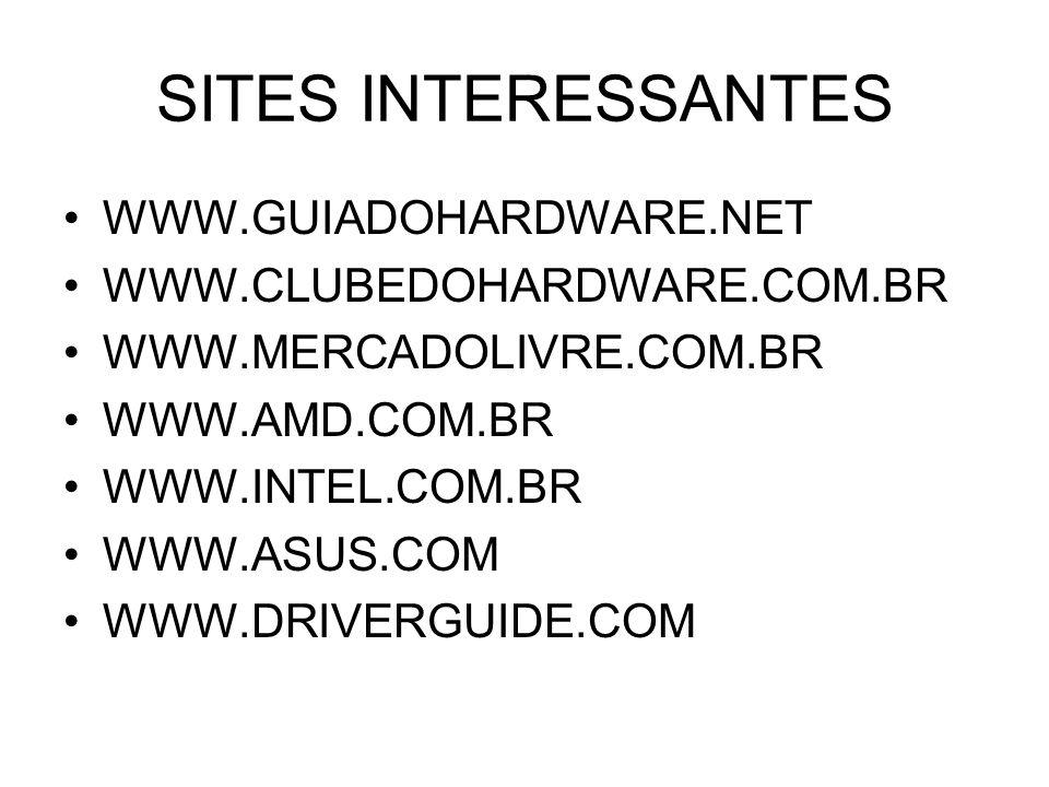 SITES INTERESSANTES WWW.GUIADOHARDWARE.NET WWW.CLUBEDOHARDWARE.COM.BR WWW.MERCADOLIVRE.COM.BR WWW.AMD.COM.BR WWW.INTEL.COM.BR WWW.ASUS.COM WWW.DRIVERGUIDE.COM