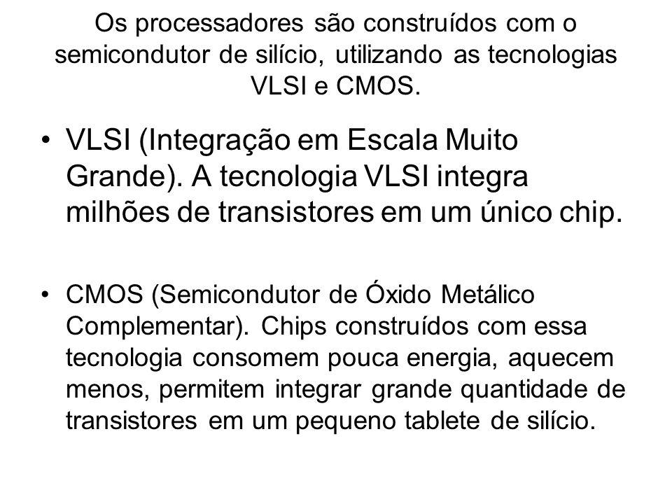 Os processadores são construídos com o semicondutor de silício, utilizando as tecnologias VLSI e CMOS.