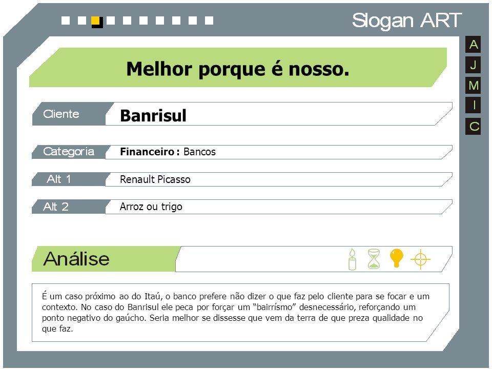 Banrisul Financeiro : Bancos Melhor porque é nosso. Renault Picasso Arroz ou trigo É um caso próximo ao do Itaú, o banco prefere não dizer o que faz p