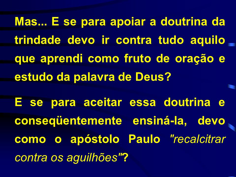 Mas... E se para apoiar a doutrina da trindade devo ir contra tudo aquilo que aprendi como fruto de oração e estudo da palavra de Deus? E se para acei