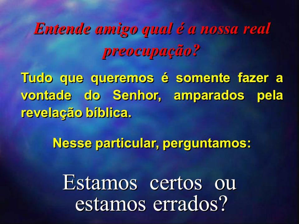 Entende amigo qual é a nossa real preocupação? Tudo que queremos é somente fazer a vontade do Senhor, amparados pela revelação bíblica. Nesse particul