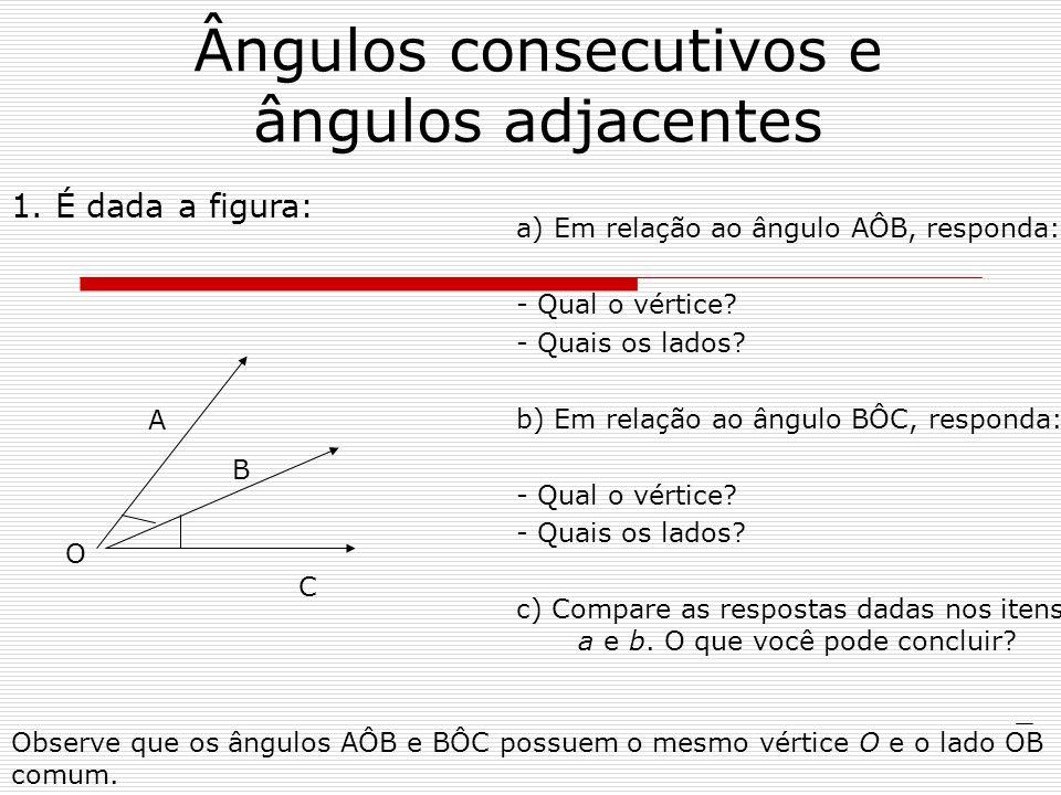 Ângulos consecutivos e ângulos adjacentes a) Em relação ao ângulo AÔB, responda: - Qual o vértice? - Quais os lados? b) Em relação ao ângulo BÔC, resp
