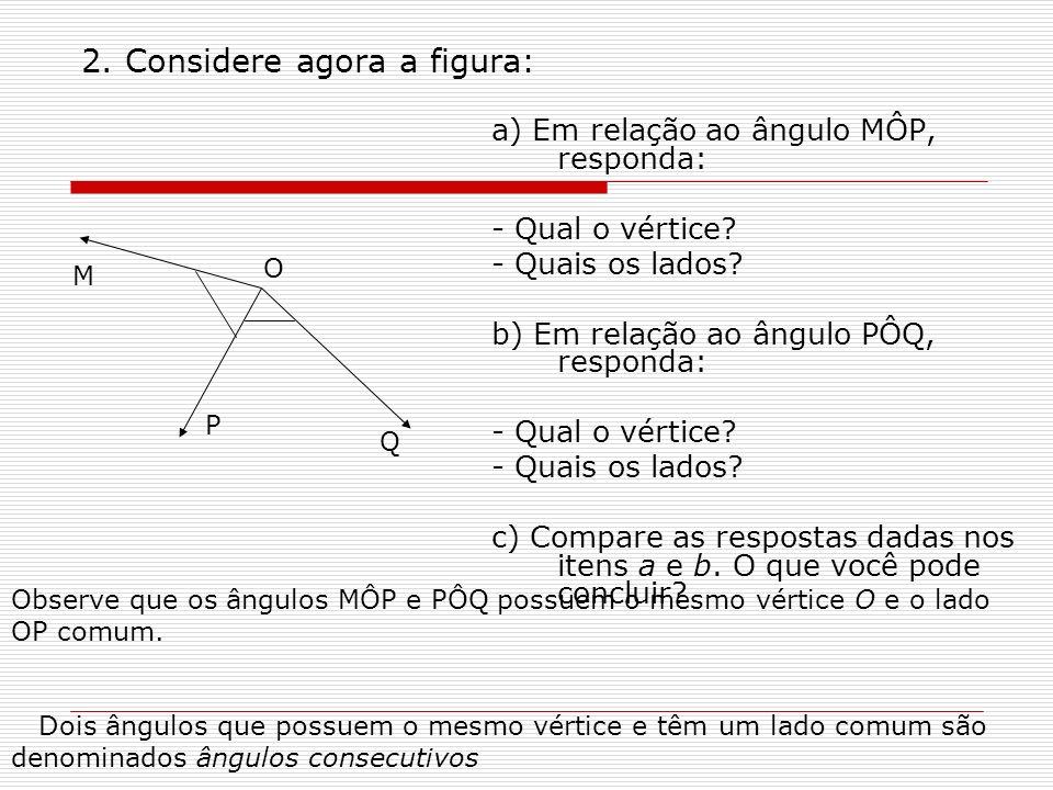 Nos exemplos vistos: - AÔB e BÔC são ângulos consecutivos - MÔP e MÔQ são ângulos consecutivos Observe agora a figura abaixo: Nessa figura, podemos destacar três ângulos: C O A B A B O O B C A C O