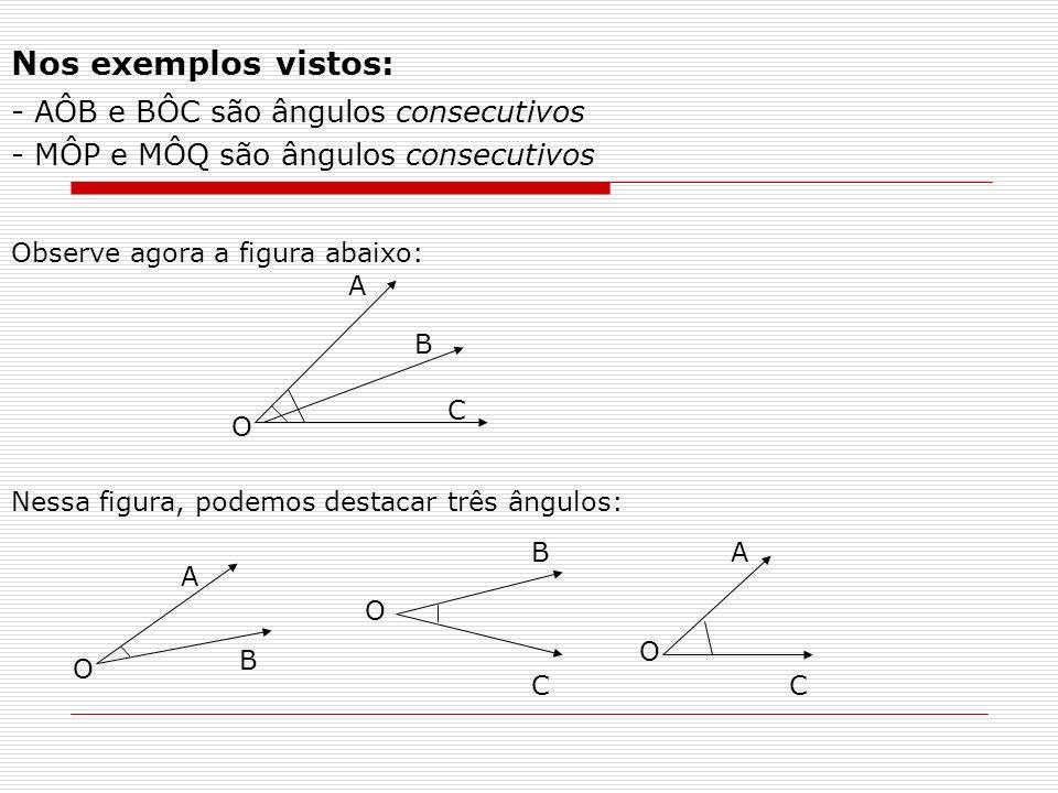 Comparando os ângulos dois a dois, termos: 1- 2- 3- AÔB e BÔC têm o vértice O comum têm o lado OB comum AÔB e BÔC são ângulos consecutivos.