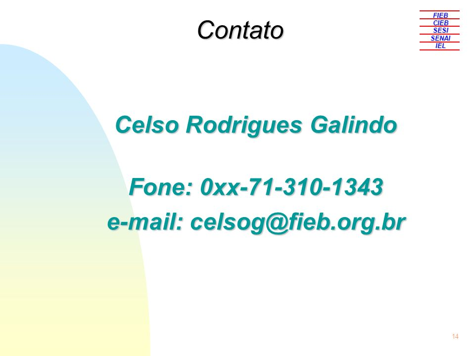 14 Celso Rodrigues Galindo Fone: 0xx-71-310-1343 e-mail: celsog@fieb.org.br FIEBCIEBSESISENAIIEL Contato