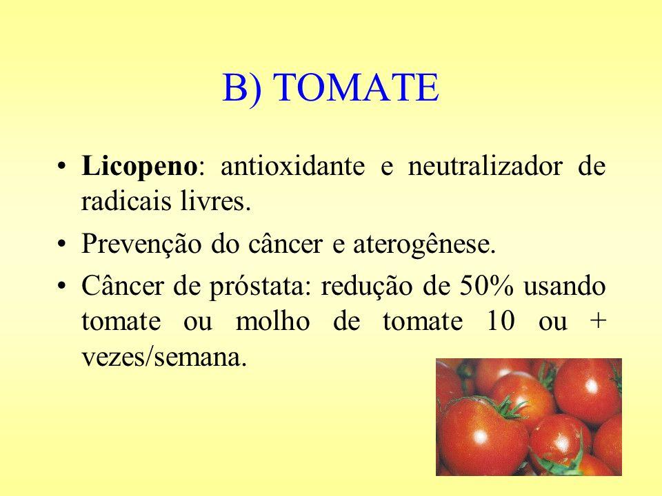 B) TOMATE Licopeno: antioxidante e neutralizador de radicais livres. Prevenção do câncer e aterogênese. Câncer de próstata: redução de 50% usando toma