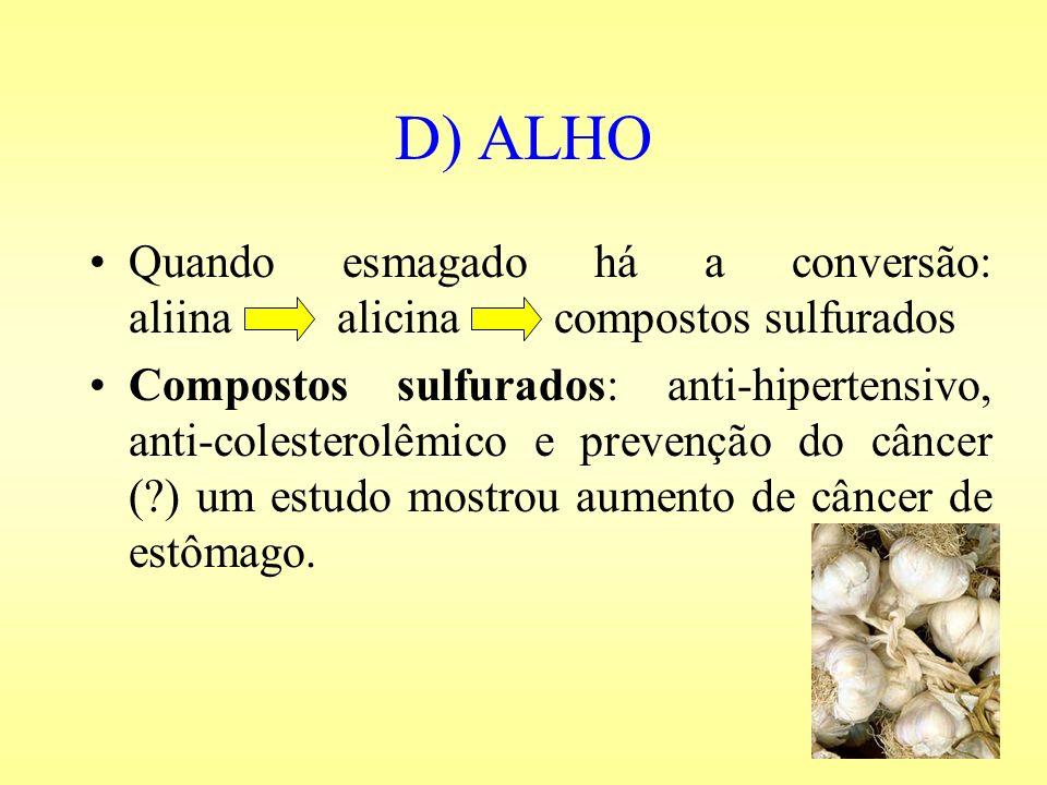 D) ALHO Quando esmagado há a conversão: aliina alicina compostos sulfurados Compostos sulfurados: anti-hipertensivo, anti-colesterolêmico e prevenção