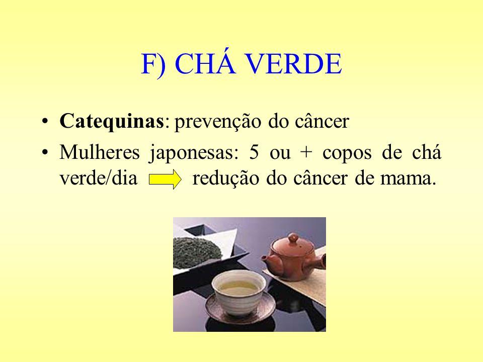 F) CHÁ VERDE Catequinas: prevenção do câncer Mulheres japonesas: 5 ou + copos de chá verde/dia redução do câncer de mama.