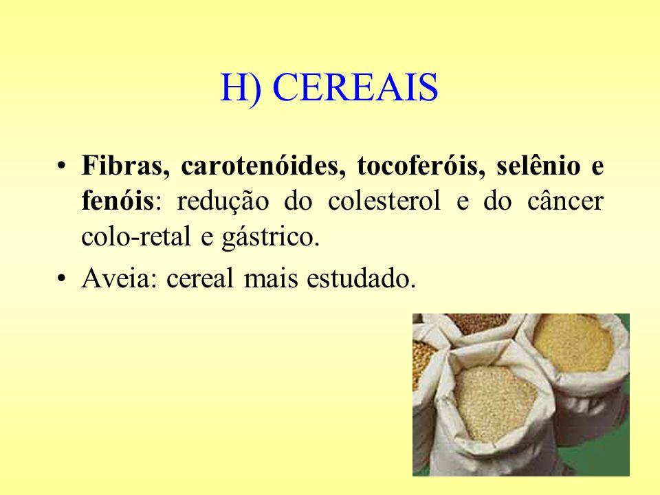 H) CEREAIS Fibras, carotenóides, tocoferóis, selênio e fenóis: redução do colesterol e do câncer colo-retal e gástrico. Aveia: cereal mais estudado.