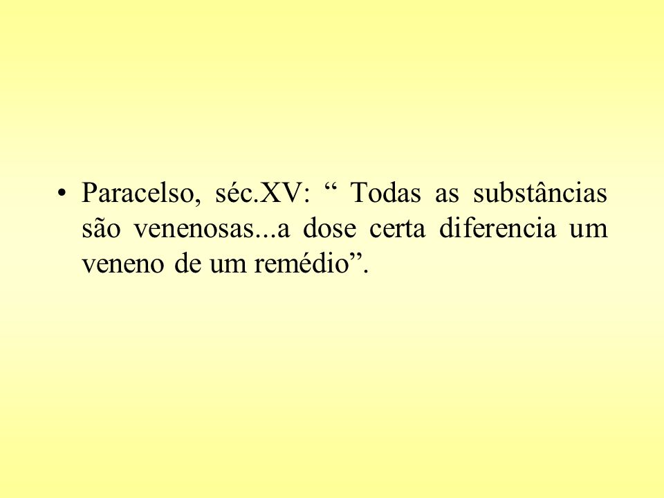 Paracelso, séc.XV: Todas as substâncias são venenosas...a dose certa diferencia um veneno de um remédio.