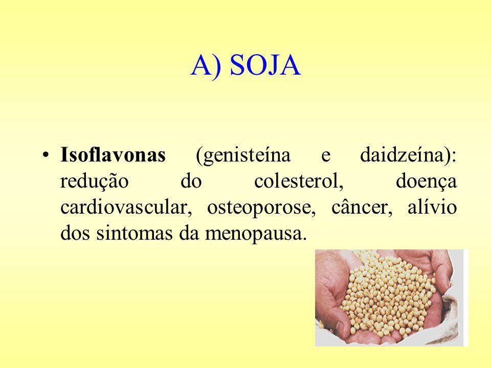 A) SOJA Isoflavonas (genisteína e daidzeína): redução do colesterol, doença cardiovascular, osteoporose, câncer, alívio dos sintomas da menopausa.