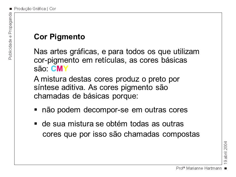 Cor Pigmento Nas artes gráficas, e para todos os que utilizam cor-pigmento em retículas, as cores básicas são: CMY A mistura destas cores produz o preto por síntese aditiva.