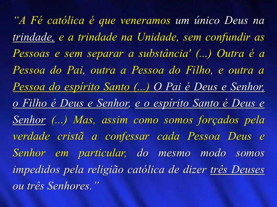 A Fé católica é que veneramos um único Deus na trindade, e a trindade na Unidade, sem confundir as Pessoas e sem separar a substância' (...) Outra é a