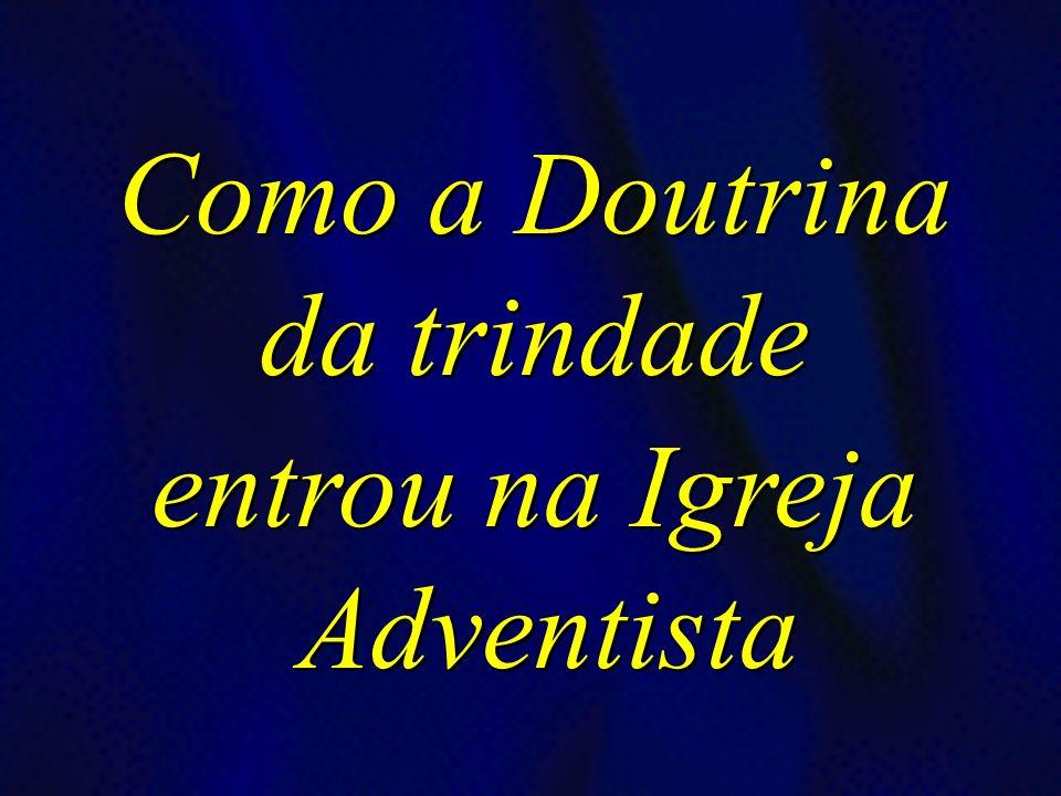 Como a Doutrina da trindade entrou na Igreja Adventista Como a Doutrina da trindade entrou na Igreja Adventista