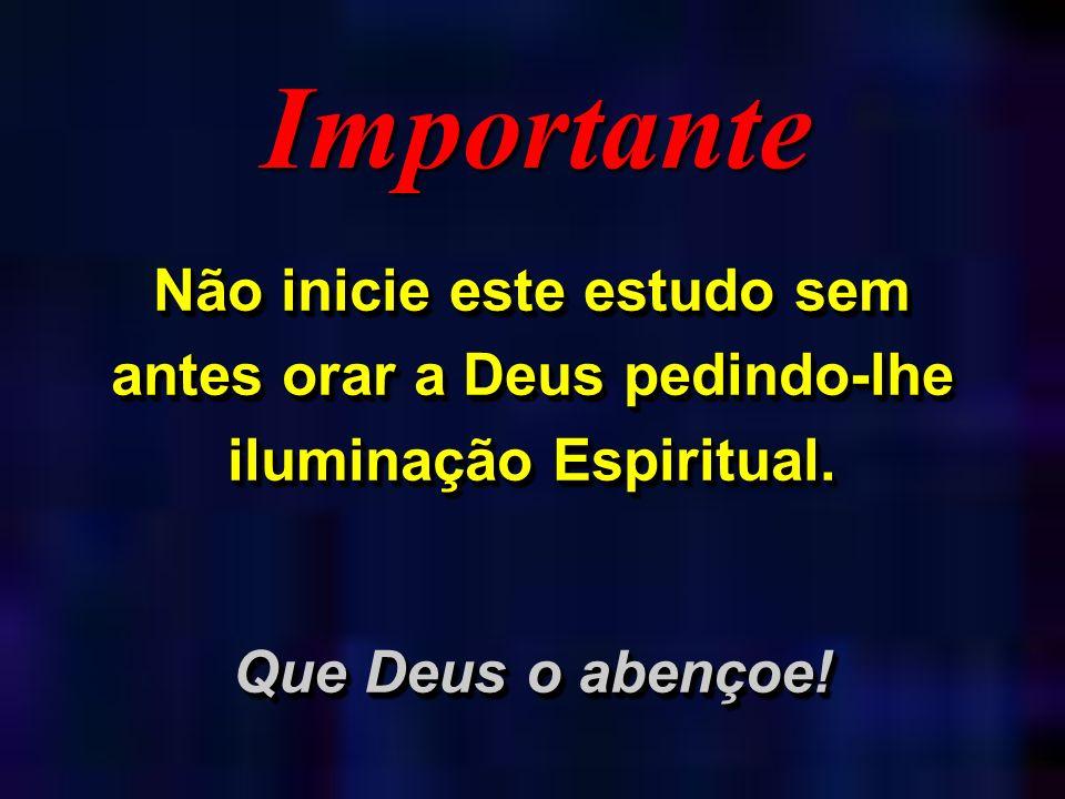 Importante Não inicie este estudo sem antes orar a Deus pedindo-lhe iluminação Espiritual. Que Deus o abençoe!