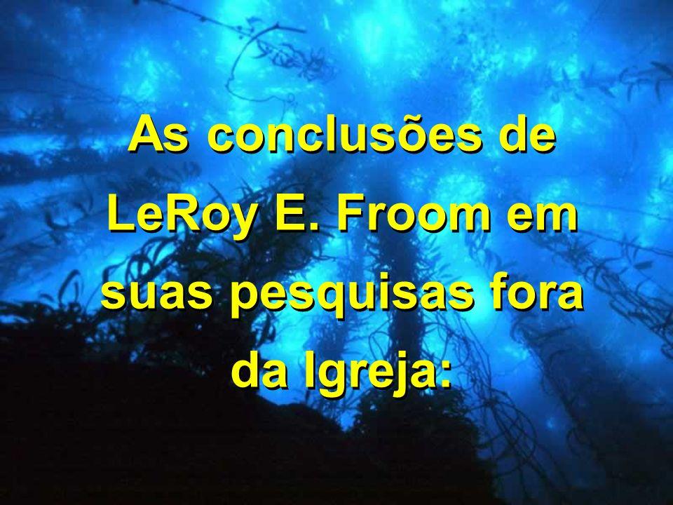 As conclusões de LeRoy E. Froom em suas pesquisas fora da Igreja: As conclusões de LeRoy E. Froom em suas pesquisas fora da Igreja: