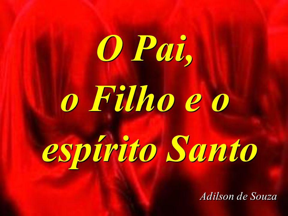 O Pai, o Filho e o espírito Santo O Pai, o Filho e o espírito Santo Adilson de Souza